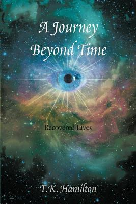 A Journey Beyond Time: Recovered Lives T K Hamilton