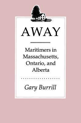 Away: Maritimers in Massachusetts, Ontario, and Alberta  by  Gary Burrill