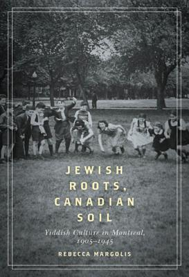 Jewish Roots, Canadian Soil: Yiddish Cultural Life in Montreal, 1905-1945 Rebecca Margolis