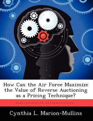 How Can the Air Force Maximize the Value of Reverse Auctioning as a Pricing Technique? Cynthia L. Marion-Mullins