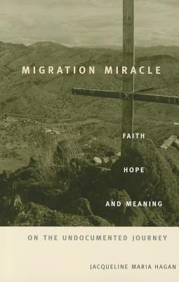 Migration Miracle: Faith, Hope, and Meaning on the Undocumented Journey Jacqueline Maria Hagan
