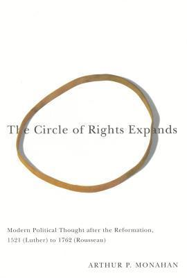 The Circle of Rights Expands: Modern Political Thought After the Reformation, 1521 (Luther) to 1762 (Rousseau)  by  Arthur P. Monahan