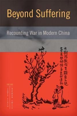 Beyond Suffering: Recounting War in Modern China  by  James Flath