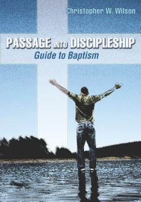 Passage Into Discipleship: Guide to Baptism  by  Christopher W Wilson