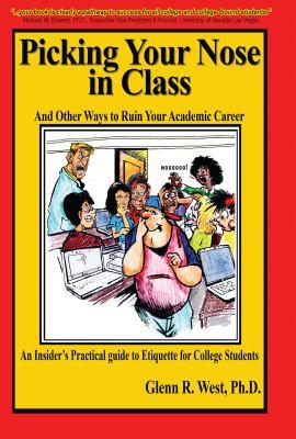 Picking Your Nose in Class and Other Ways to Ruin Your Academic Career: An Insiders Practical Guide to Etiquette for College Students  by  Glenn West