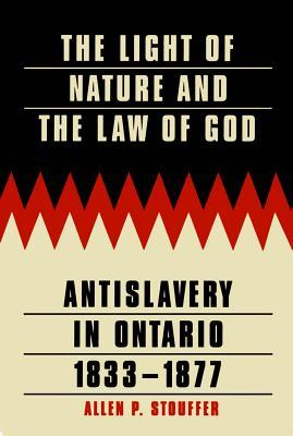 Light of Nature and the Law of God: Antislavery in Ontario, 1833-1877  by  Allen P. Stouffer