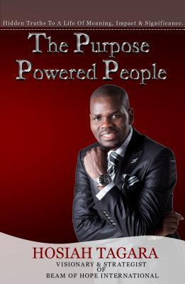 The Purpose Powered People: Hidden Truths to a Life of Meaning, Impact and Significance  by  Hosiah Tagara
