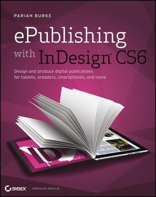 Epublishing with Indesign Cs6: Design and Produce Digital Publications for Tablets, Ereaders, Smartphones, and More  by  Pariah S Burke