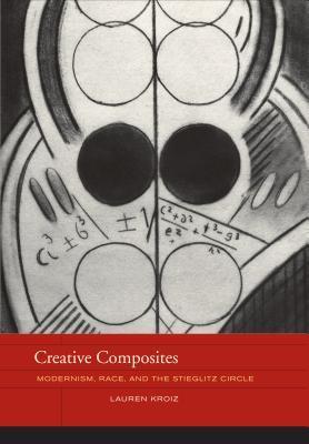 Creative Composites: Modernism, Race, and the Stieglitz Circle  by  Lauren Kroiz
