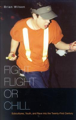 Fight, Flight, or Chill: Subcultures, Youth, and Rave Into the Twenty-First Century  by  Brian Wilson