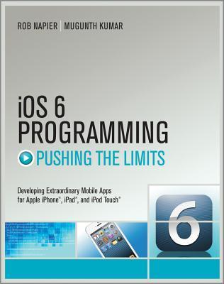 IOS 6 Programming Pushing the Limits: Advanced Application Development for Apple iPhone, iPad and iPod Touch  by  Rob Napier