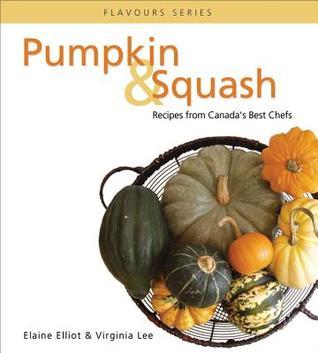 Pumpkin & Squash: Recipes from Canadas Best Chefs Elaine Elliot