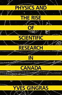 Physics and the Rise of Scientific Research in Canada Yves Gingras