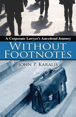 Without Footnotes: A Corporate Lawyers Anecdotal Journey  by  John Karalis
