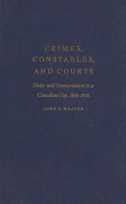 Crimes, Constables, and Courts: Order and Transgression in a Canadian City, 1816-1970  by  John C Weaver