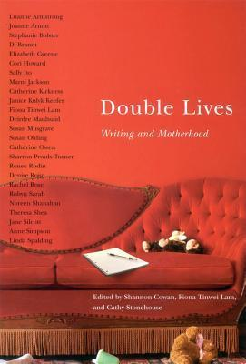 Double Lives: Writing and Motherhood Shannon Cowan