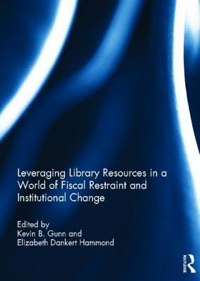 Leveraging Library Resources in a World of Fiscal Restraint and Institutional Change  by  Kevin Gunn