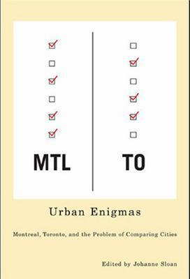 Urban Enigmas: Montreal, Toronto, and the Problem of Comparing Cities  by  Johanne Sloan