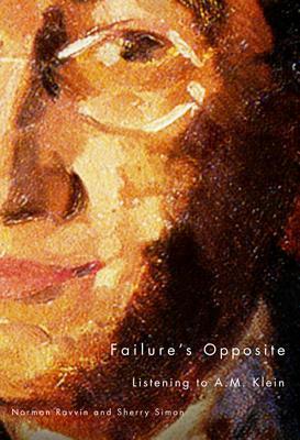 Failures Opposite: Listening to A.M. Klein  by  Norman Ravvin
