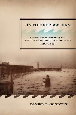 Into Deep Waters: Evangelical Spirituality and Maritime Calvinistic Baptist Ministers, 1790-1855 Daniel C. Goodwin