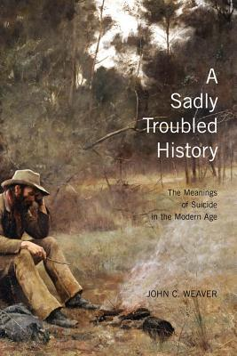 Sadly Troubled History: The Meanings of Suicide in the Modern Age  by  John C Weaver