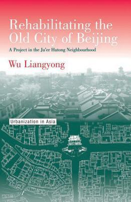 Rehabilitating the Old City of Beijing: A Project in the Juer Hutong Neighbourhood Liangyong Wu