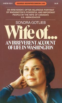 Wife Of...: An Irreverent Account of Life in Washington Sondra Gotlieb