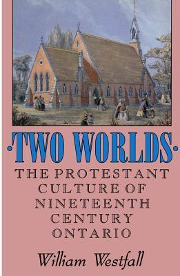 Two Worlds: The Protestant Culture of Nineteenth-Century Ontario  by  William Westfall