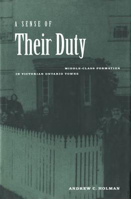 Sense of Their Duty: Middle-Class Formation in Victorian Ontario Towns Andrew Holman
