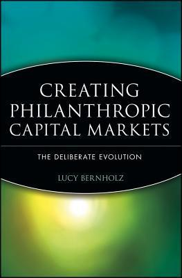 Creating Philanthropic Capital Markets: The Deliberate Evolution  by  Lucy Bernholz