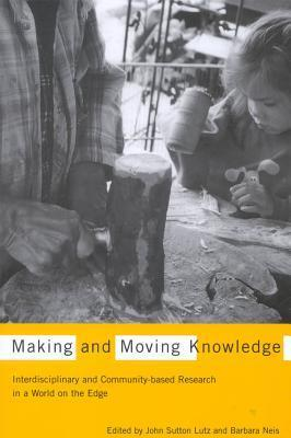 Making and Moving Knowledge: Interdisciplinary and Community-Based Research in a World on the Edge  by  John Sutton Lutz