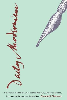 Daily Modernism: The Literary Diaries of Virginia Woolf, Antonia White, Elizabeth Smart, and Ana S Nin Elizabeth Podnieks