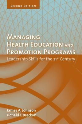 Managing Health Education and Promotion Programs: Leadership Skills for the 21st Century  by  James A. Johnson
