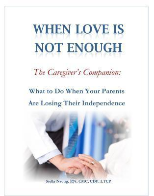 When Love in Not Enough, the Caregivers Companion: What to Do When Your Parents Are Loosing Their Independence  by  Stella Mesode Nsong