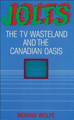 Jolts: The TV Wasteland and the Canadian Oasis  by  Morris Wolfe