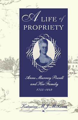 Life of Propriety: Anne Murray Powell and Her Family, 1755-1849  by  Katherine M J McKenna