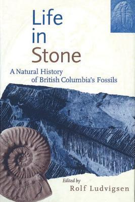 Life in Stone: A Natural History of British Columbias Fossils  by  Rolf Ludvigsen