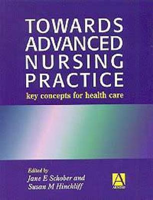 Towards Advanced Nursing Practice: Key Concepts for Care  by  Jane E. Schober
