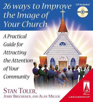 26 Ways To Improve The Image Of Your Church: A Practical Guide For Attracting The Attention Of Your Community  by  Stan Toler