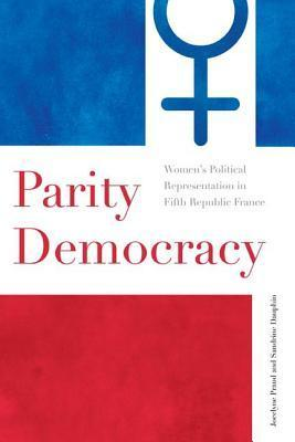 Parity Democracy: Womens Political Representation in Fifth Republic France  by  Jocelyne Praud