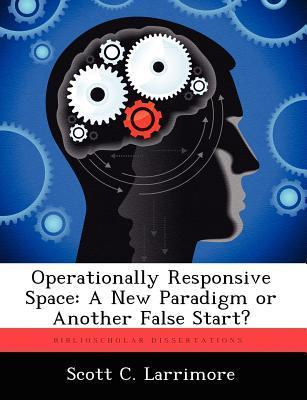 Operationally Responsive Space: A New Paradigm or Another False Start?  by  Scott C Larrimore