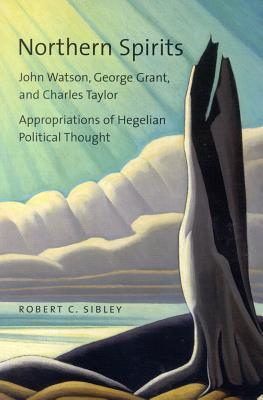 Northern Spirits: John Watson, George Grant, and Charles Taylor - Appropriations of Hegelian Political Thought  by  Robert C. Sibley