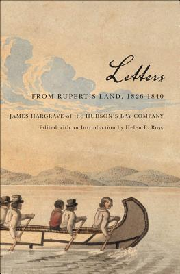Letters from Ruperts Land, 1826-1840: James Hargrave of the Hudsons Bay Company  by  James Hargrave