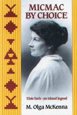 Micmac Choice: Elsie Sark--An Island Legend by M. Olga McKenna
