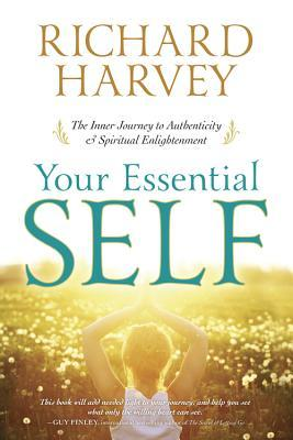 Your Essential Self: The Inner Journey to Authenticity & Spiritual Enlightenment Richard A. Harvey