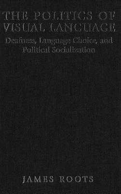 Politics of Visual Language: Deafness, Language Choice, and Political Socialization  by  James Roots