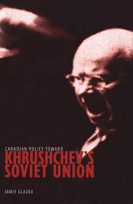 Canadian Policy Toward Khrushchevs Soviet Union Jamie Glazov