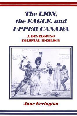 The Lion, the Eagle, and Upper Canada: A Developing Colonial Ideology  by  Elizabeth Jane Errington