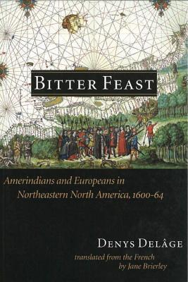 Bitter Feast: Amerindians and Europeans in Northeastern North America, 1600-64  by  Denys Del?ge
