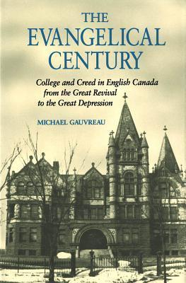 Evangelical Century: College and Creed in English Canada from the Great Revival to the Great Depression Michael Gauvreau